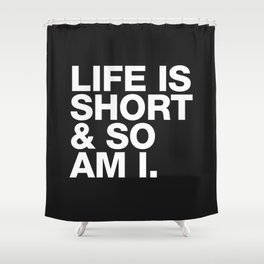Life is Short and So am I Shower Curtain