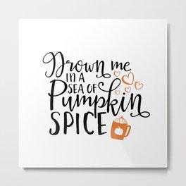 Drown me in a sea of pumpkin spice Metal Print