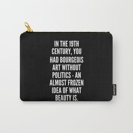 In the 19th century you had bourgeois art without politics an almost frozen idea of what beauty is Carry-All Pouch