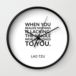 Zen quotes - When you realize nothing is lacking, the whole world belongs to you. Lao Tzu Wall Clock