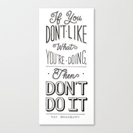 If You Don't Like What You're Doing, Then Don't Do It Canvas Print