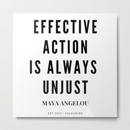 Maya Angelou Quote Effective Action Is Always Unjust Metal Print
