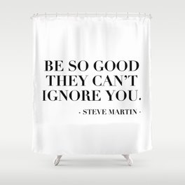 Be So Good They Can't Ignore You. -Steve Martin Shower Curtain