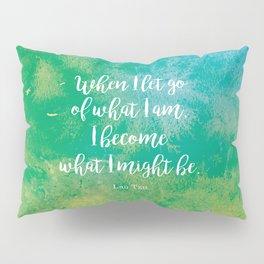 When I let go of what I am, I become what I might be. Lao Tzu Pillow Sham