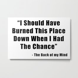 I Should Have Burned This Place Down When I Had The Chance Metal Print