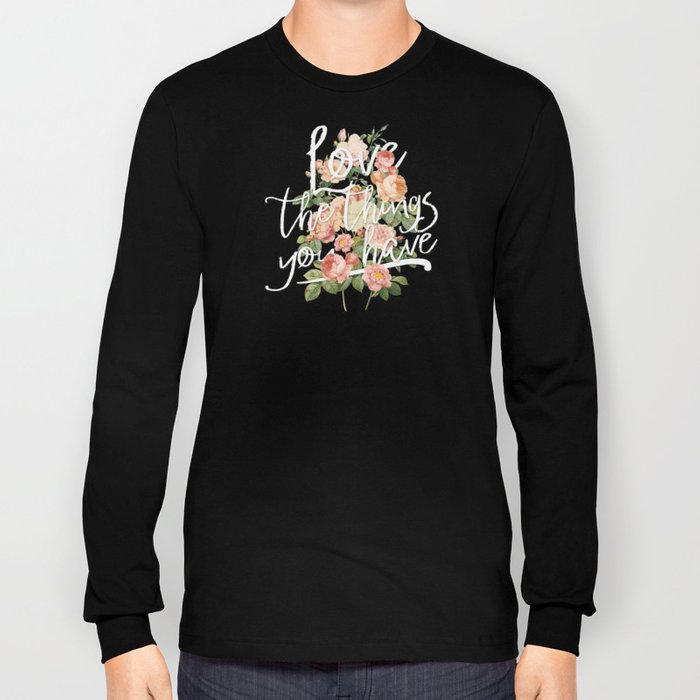Love the things you have - flowers roses typography Long Sleeve T-shirt