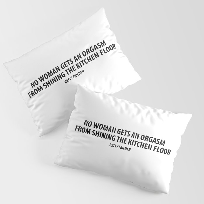 No Woman Gets An Orgasm From Shining The Kitchen Floor Betty Friedan Pillow Sham By Designite Society6