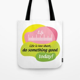 Life is too short, do something good today! Tote Bag
