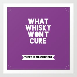 What whisky won't cure there is no cure for Art Print
