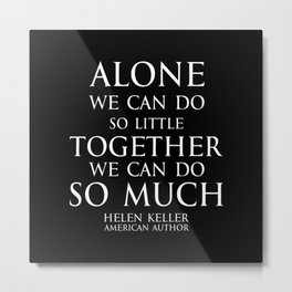 Inspirational quote - Alone we can do so little, together we can do so much. - Hellen Keller American blind and deaf author - white Metal Print