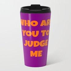 WHO ARE YOU TO JUDGE ME Metal Travel Mug