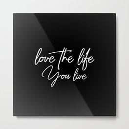 Love the life you live - White on Black version Metal Print