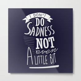 I Don't Do Sadness Metal Print