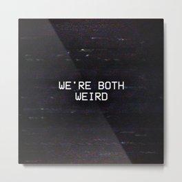 WE'RE BOTH WEIRD Metal Print