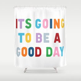 It's Going to be a Good Day Shower Curtain