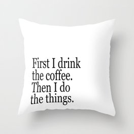 Black & White Coffee Typography Quote - First I Drink The Coffee Then I Do The Things Throw Pillow