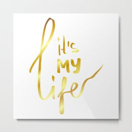 It's MY life - gold lettering Metal Print