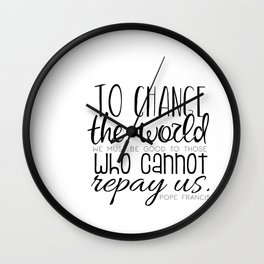 Change the World Pope Francis quote (black text) Wall Clock