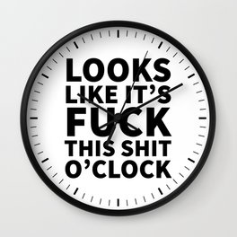 Looks Like It's Fuck This Shit O'Clock Wall Clock