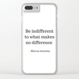 Be Indifferent to what makes no difference - Marcus Aurelius Stoic Wisdom Quote Clear iPhone Case