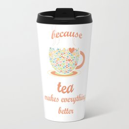 Because Tea Makes Everything Better Travel Mug