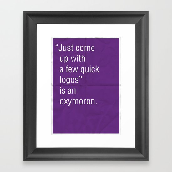 """""""Just come up with a few quick logos"""" is an oxymoron. Framed Art Print"""