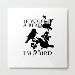 If you're a bird       I'm a bird Metal Print