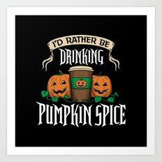I'd Rather be Drinking Pumpkin Spice Art Print