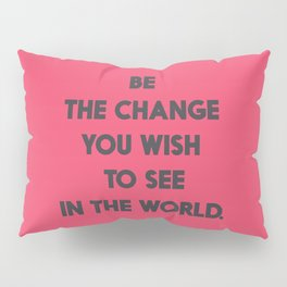 Be the change you wish to see in the World, Mahatma Gandhi quote for human rights, freedom, justice Pillow Sham
