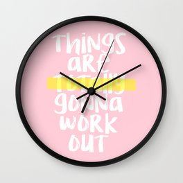THINGS ARE TOTALLY GONNA WORK OUT Wall Clock