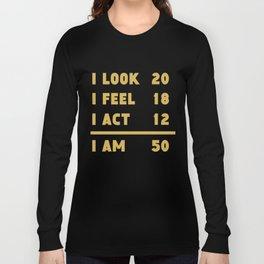I Look I Feel I Act I Am 50 Funny 50th Birthday Long Sleeve T-shirt