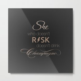 She who doesn't RISK doesn't drink Champagne Metal Print
