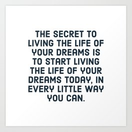 The secret to living the life of your dreams is to start living the life of your dreams today, in ev Art Print