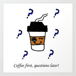 Coffee first, questions later! Art Print