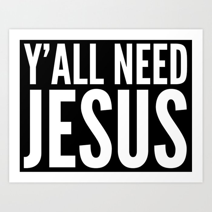 Y All Need Jesus Black White Art Print By Creativeangel Society6