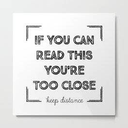 If You Can Read This, You Are Too Close. Metal Print