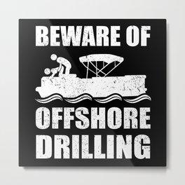 Pontoon | Beware Of Offshore Drilling | Boat Gift Metal Print