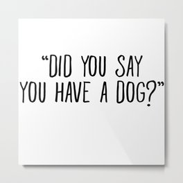Did You Say You Have A Dog Metal Print