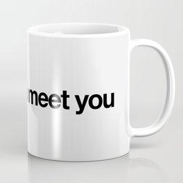 it's nice to meet you Coffee Mug
