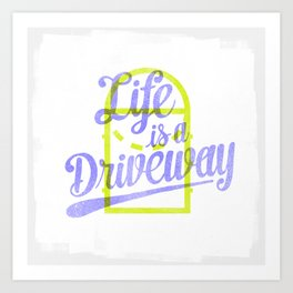Life Is a Driveway Art Print