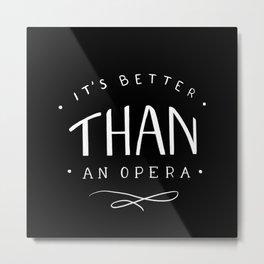 Better than an opera Metal Print