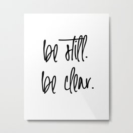 Be Still. Be Clear. Metal Print