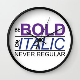 Be Bold Or Italic Never Regular Wall Clock