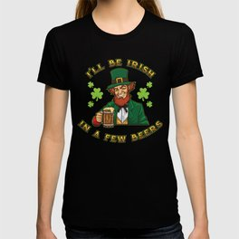 I'll Be Irish In A Few Beers - Drunken Leprechaun T-shirt