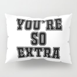 You're so extra Pillow Sham