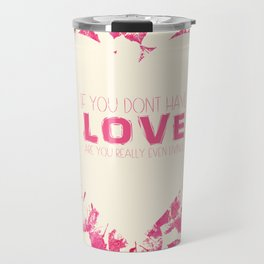 If you dont have love are you really even living Travel Mug