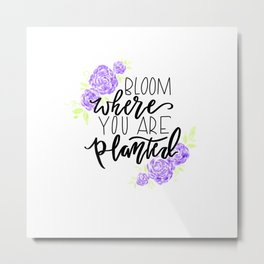 Bloom Where You Are Planted Inspirational Quote Metal Print