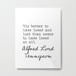 Tis better to have loved and lost than never to have loved at all. Alfred Lord Tennyson Metal Print