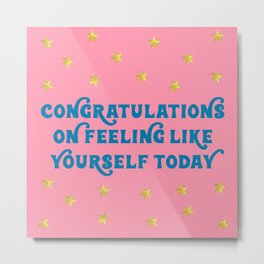Congratulations on Feeling Like Yourself Today Metal Print
