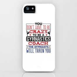 Gymnastics Coach You Don't Have to Be Crazy iPhone Case
